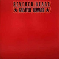 Severed Heads - Greater Reward